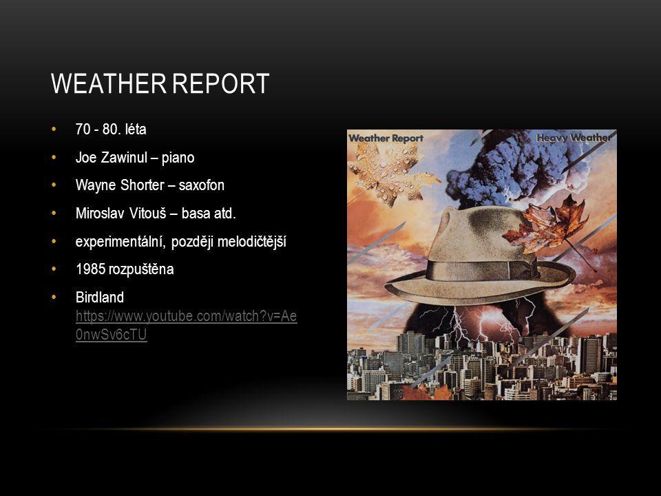70 - 80. léta Joe Zawinul – piano Wayne Shorter – saxofon Miroslav Vitouš – basa atd. experimentální, později melodičtější 1985 rozpuštěna Birdland ht