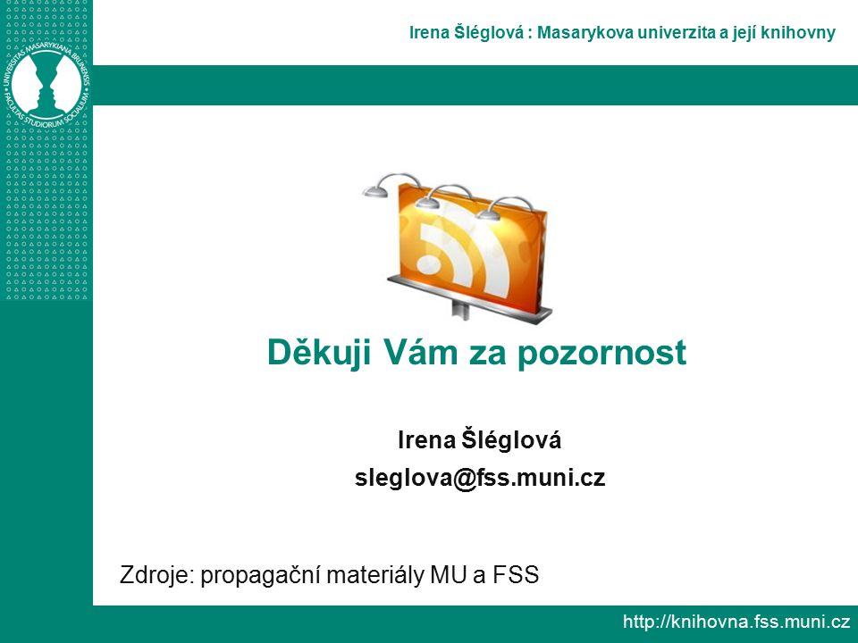 Irena Šléglová : Masarykova univerzita a její knihovny http://knihovna.fss.muni.cz Děkuji Vám za pozornost Irena Šléglová sleglova@fss.muni.cz Zdroje: propagační materiály MU a FSS