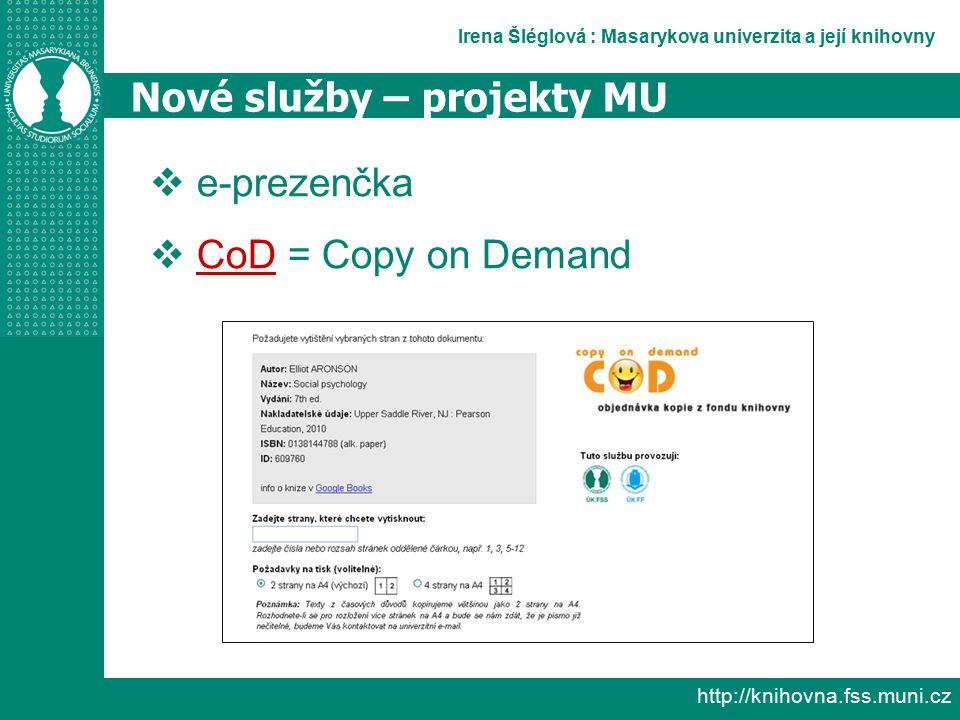 Irena Šléglová : Masarykova univerzita a její knihovny http://knihovna.fss.muni.cz Nové služby – projekty MU  e-prezenčka  CoD = Copy on Demand CoD