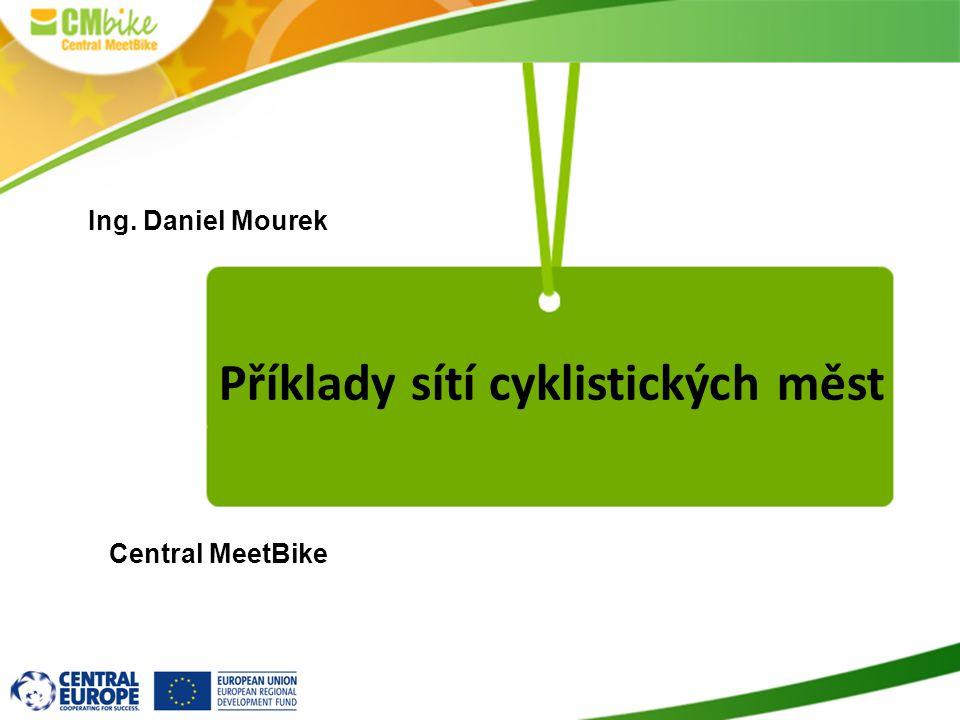 Příklady sítí cyklistických měst Ing. Daniel Mourek Central MeetBike