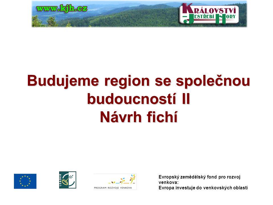 Budujeme region se společnou budoucností II Návrh fichí Evropský zemědělský fond pro rozvoj venkova: Evropa investuje do venkovských oblastí