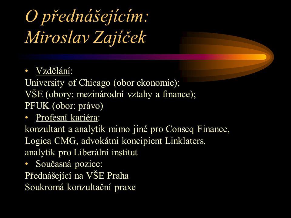 O přednášejícím: Miroslav Zajíček Vzdělání: University of Chicago (obor ekonomie); VŠE (obory: mezinárodní vztahy a finance); PFUK (obor: právo) Profesní kariéra: konzultant a analytik mimo jiné pro Conseq Finance, Logica CMG, advokátní koncipient Linklaters, analytik pro Liberální institut Současná pozice: Přednášející na VŠE Praha Soukromá konzultační praxe