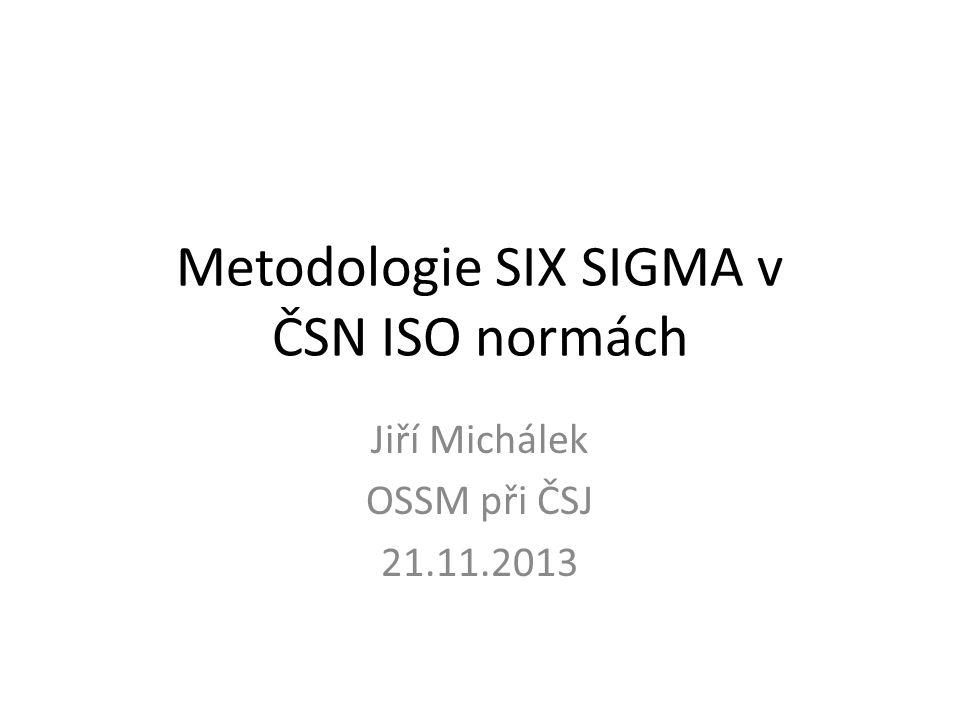 Metodologie SIX SIGMA v ČSN ISO normách Jiří Michálek OSSM při ČSJ 21.11.2013