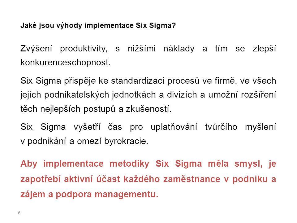 6 Jaké jsou výhody implementace Six Sigma? Zvýšení produktivity, s nižšími náklady a tím se zlepší konkurenceschopnost. Six Sigma přispěje ke standard