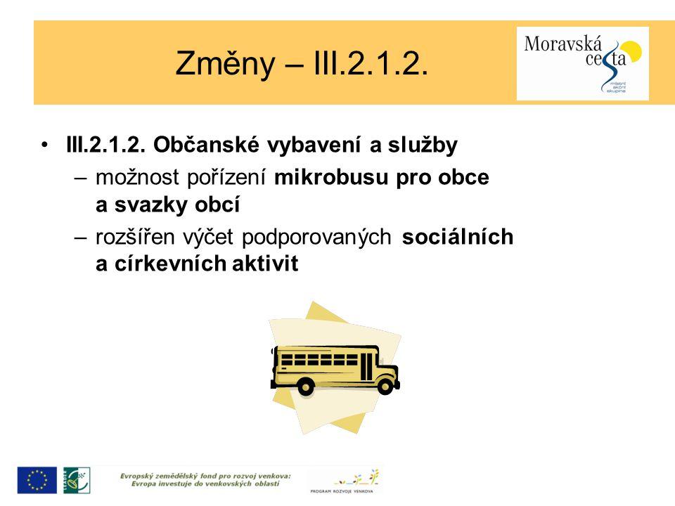 Změny – III.2.1.2. III.2.1.2. Občanské vybavení a služby –možnost pořízení mikrobusu pro obce a svazky obcí –rozšířen výčet podporovaných sociálních a