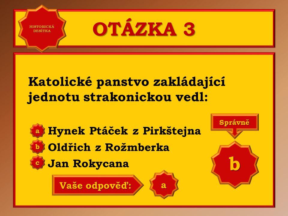 OTÁZKA 3 Katolické panstvo zakládající jednotu strakonickou vedl: Hynek Ptáček z Pirkštejna Oldřich z Rožmberka Jan Rokycana aaaa HISTORICKÁ DESÍTKA HISTORICKÁ DESÍTKA bbbb cccc