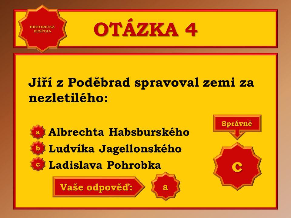OTÁZKA 4 Jiří z Poděbrad spravoval zemi za nezletilého: Albrechta Habsburského Ludvíka Jagellonského Ladislava Pohrobka aaaa HISTORICKÁ DESÍTKA HISTORICKÁ DESÍTKA bbbb cccc