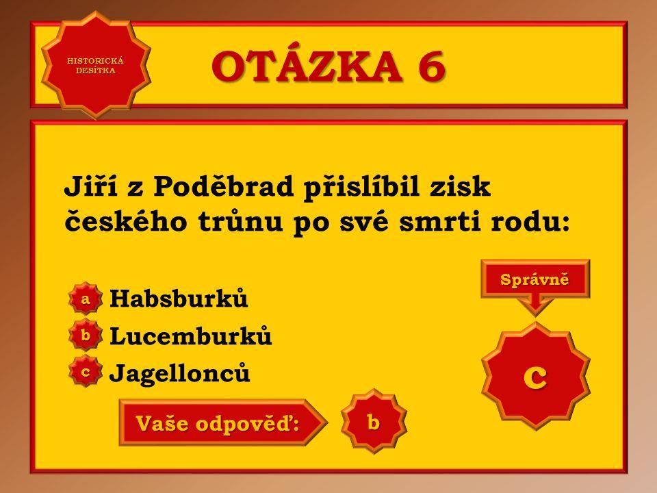 OTÁZKA 6 Jiří z Poděbrad přislíbil zisk českého trůnu po své smrti rodu: Habsburků Lucemburků Jagellonců a b c Správně c Vaše odpověď: a HISTORICKÁ DESÍTKA HISTORICKÁ DESÍTKA