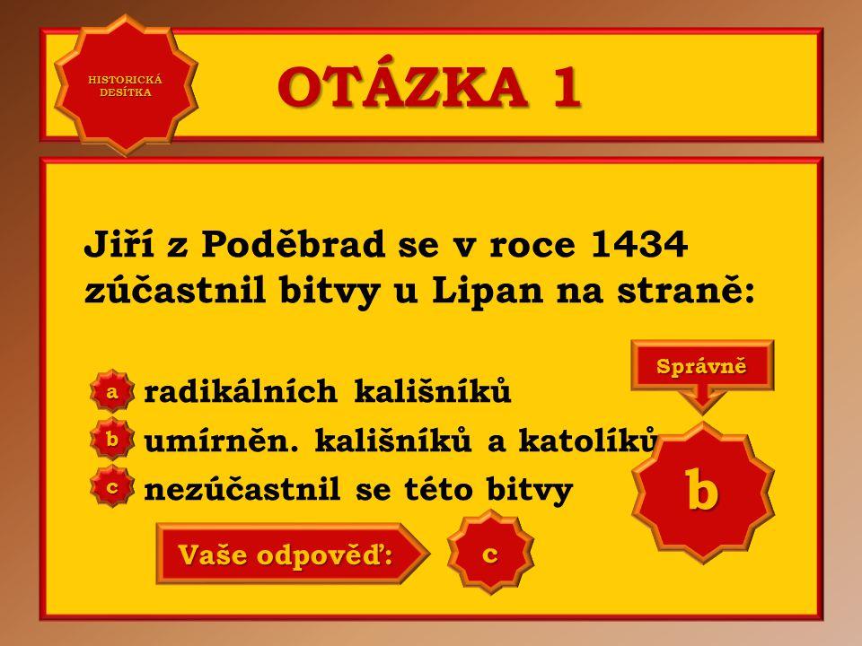 OTÁZKA 1 Jiří z Poděbrad se v roce 1434 zúčastnil bitvy u Lipan na straně: radikálních kališníků umírněn.