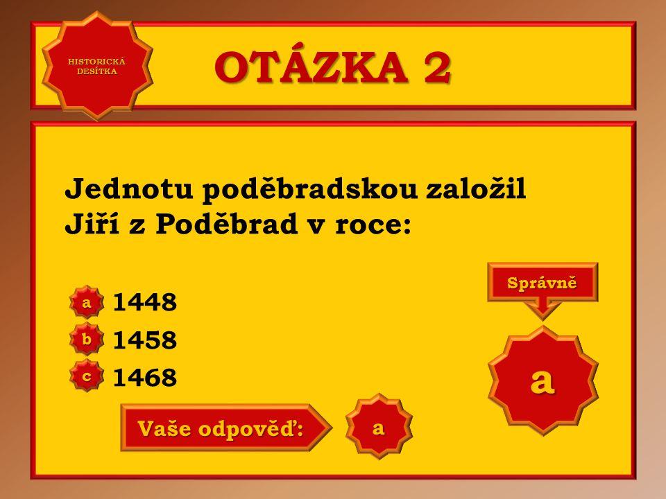 OTÁZKA 2 Jednotu poděbradskou založil Jiří z Poděbrad v roce: 1448 1458 1468 a b c Správně a Vaše odpověď: a HISTORICKÁ DESÍTKA HISTORICKÁ DESÍTKA