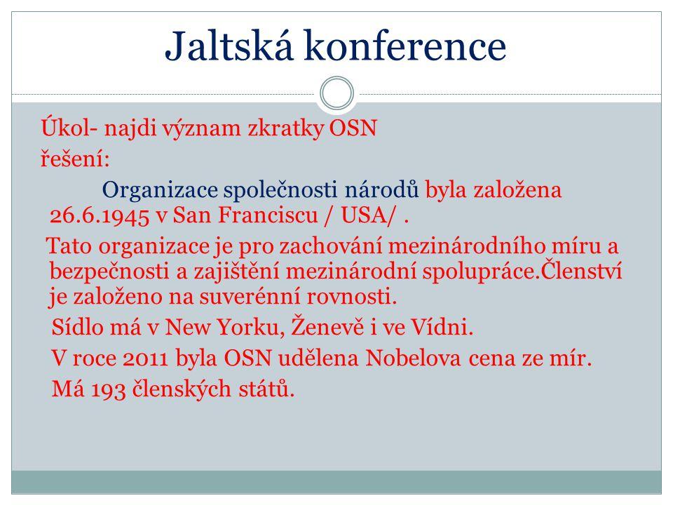 Jaltská konference Úkol- najdi význam zkratky OSN řešení: Organizace společnosti národů byla založena 26.6.1945 v San Franciscu / USA/.