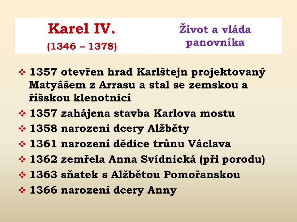 Karel IV. Život a vláda panovníka (1346 – 1378)  1349 sňatek s Annou Falckou  1350 narození syna Václava (zemřel 1351)  1353 zemřela královna Anna