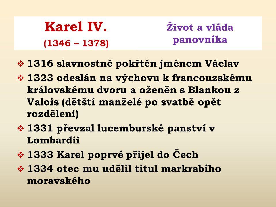 Karel IV. Život a vláda panovníka (1346 – 1378)  narozen 14. května 1316  rodiče: český král Jan Lucemburský a Eliška Přemyslovna  císař římský, ku