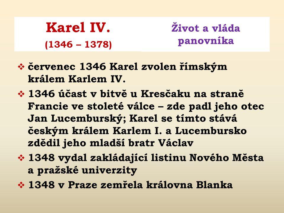 Karel IV. Život a vláda panovníka (1346 – 1378)  1334 Blanka z Valois přijíždí do Prahy  1335 narození dcery Markéty  1341 přijat čes. sněmem za bu