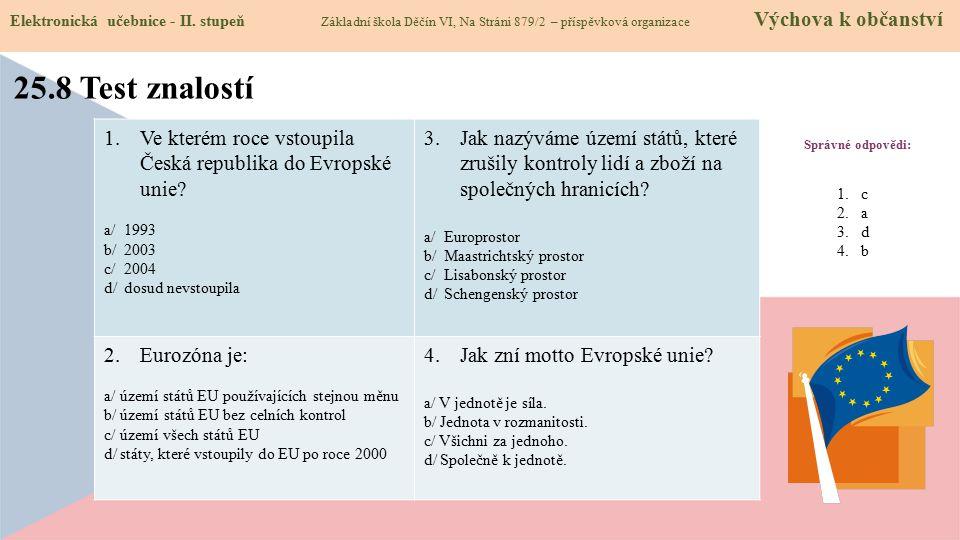 Správné odpovědi: 1.Ve kterém roce vstoupila Česká republika do Evropské unie? a/ 1993 b/ 2003 c/ 2004 d/ dosud nevstoupila 3.Jak nazýváme území států