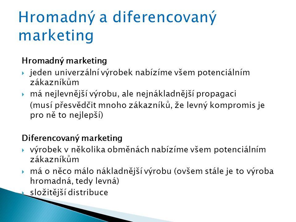Hromadný marketing  jeden univerzální výrobek nabízíme všem potenciálním zákazníkům  má nejlevnější výrobu, ale nejnákladnější propagaci (musí přesvědčit mnoho zákazníků, že levný kompromis je pro ně to nejlepší) Diferencovaný marketing  výrobek v několika obměnách nabízíme všem potenciálním zákazníkům  má o něco málo nákladnější výrobu (ovšem stále je to výroba hromadná, tedy levná)  složitější distribuce