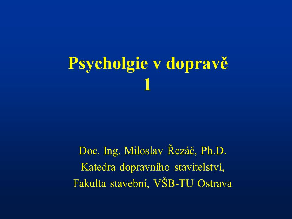 Psycholgie v dopravě 1 Doc. Ing. Miloslav Řezáč, Ph.D.