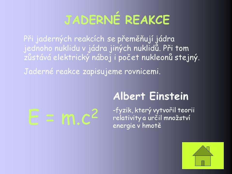 JADERNÉ REAKCE Při jaderných reakcích se přeměňují jádra jednoho nuklidu v jádra jiných nuklidů. Při tom zůstává elektrický náboj i počet nukleonů ste