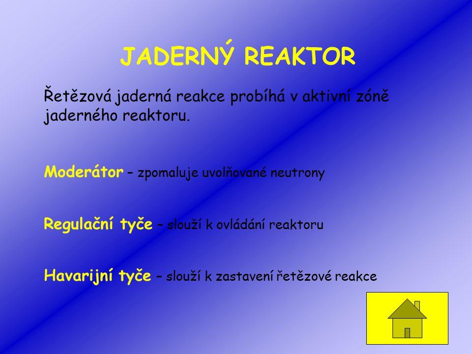 JADERNÝ REAKTOR Řetězová jaderná reakce probíhá v aktivní zóně jaderného reaktoru. Moderátor – zpomaluje uvolňované neutrony Regulační tyče – slouží k
