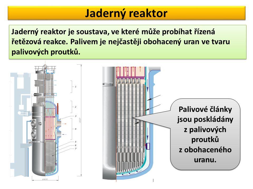 Jaderný reaktor Jaderný reaktor je soustava, ve které může probíhat řízená řetězová reakce. Palivem je nejčastěji obohacený uran ve tvaru palivových p