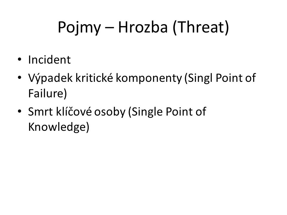 Pojmy – Hrozba (Threat) Incident Výpadek kritické komponenty (Singl Point of Failure) Smrt klíčové osoby (Single Point of Knowledge)