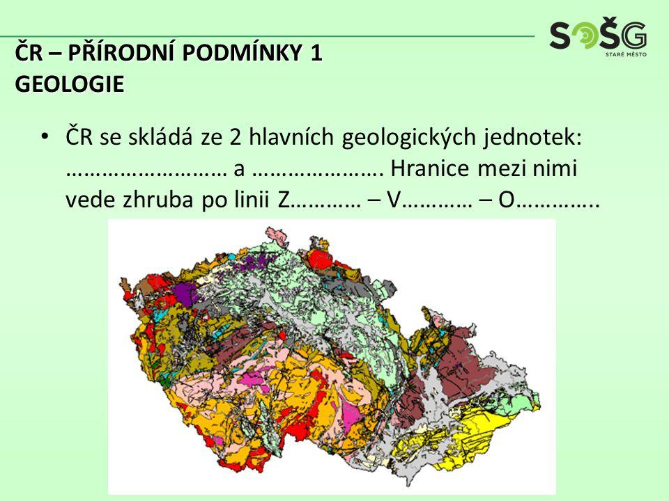 ČR se skládá ze 2 hlavních geologických jednotek: ……………………… a ………………….