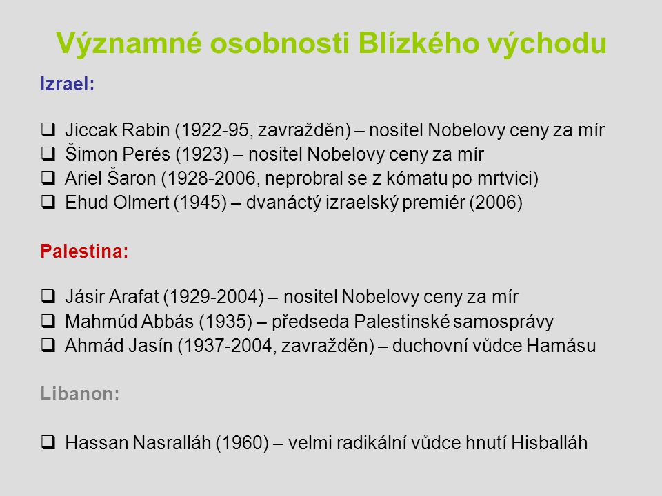 Významné osobnosti Blízkého východu Izrael:  Jiccak Rabin (1922-95, zavražděn) – nositel Nobelovy ceny za mír  Šimon Perés (1923) – nositel Nobelovy ceny za mír  Ariel Šaron (1928-2006, neprobral se z kómatu po mrtvici)  Ehud Olmert (1945) – dvanáctý izraelský premiér (2006) Palestina:  Jásir Arafat (1929-2004) – nositel Nobelovy ceny za mír  Mahmúd Abbás (1935) – předseda Palestinské samosprávy  Ahmád Jasín (1937-2004, zavražděn) – duchovní vůdce Hamásu Libanon:  Hassan Nasralláh (1960) – velmi radikální vůdce hnutí Hisballáh