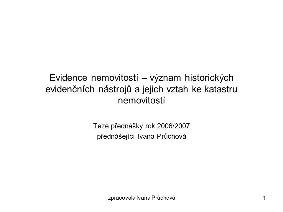 zpracovala Ivana Průchová1 Evidence nemovitostí – význam historických evidenčních nástrojů a jejich vztah ke katastru nemovitostí Teze přednášky rok 2006/2007 přednášející Ivana Průchová