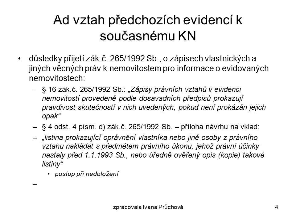 zpracovala Ivana Průchová4 Ad vztah předchozích evidencí k současnému KN důsledky přijetí zák.č.