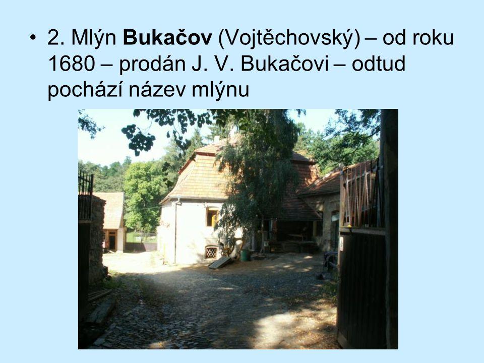 2. Mlýn Bukačov (Vojtěchovský) – od roku 1680 – prodán J. V. Bukačovi – odtud pochází název mlýnu