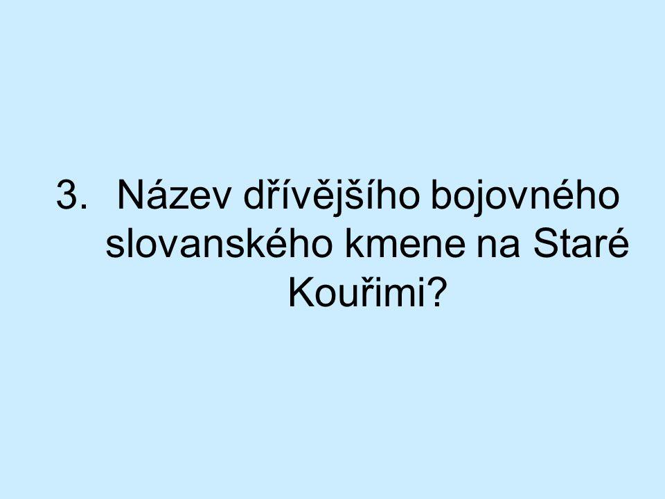 3.Název dřívějšího bojovného slovanského kmene na Staré Kouřimi?