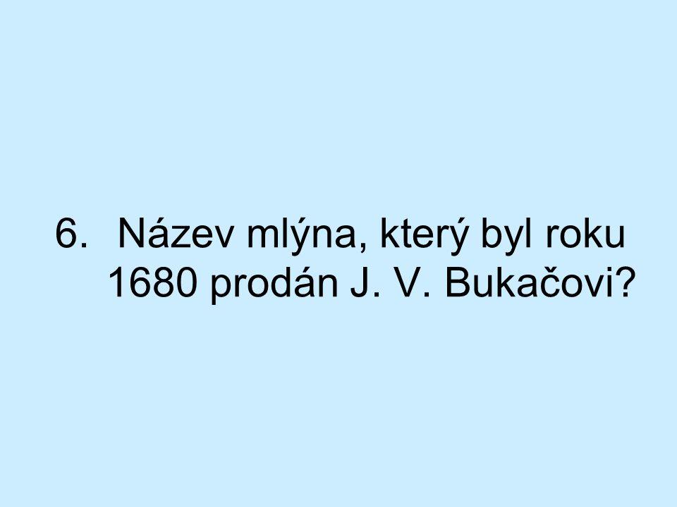 6.Název mlýna, který byl roku 1680 prodán J. V. Bukačovi?