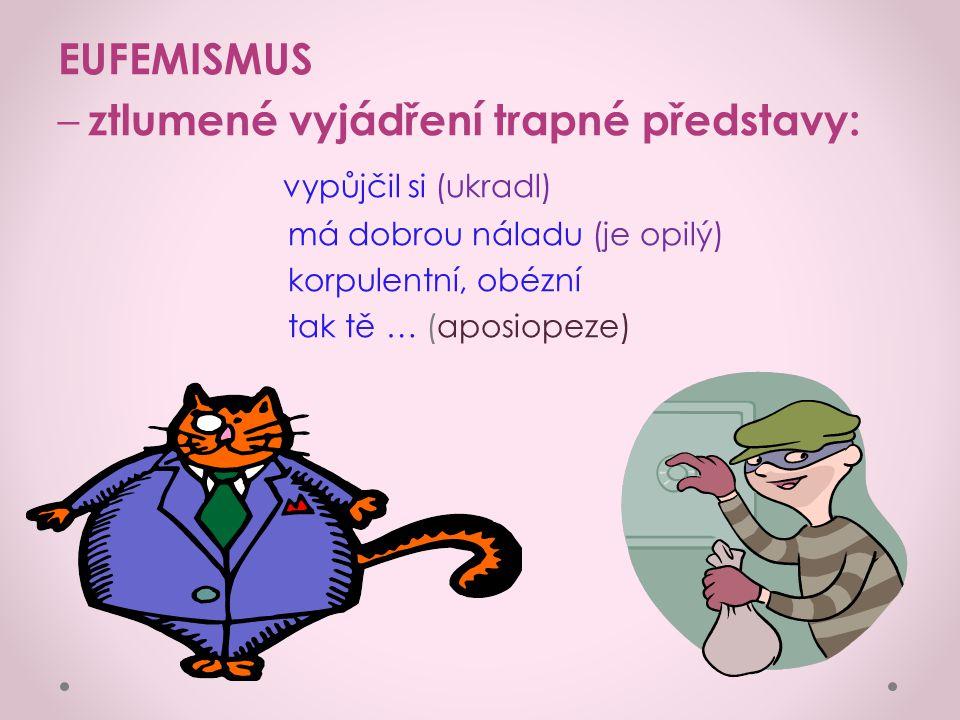 EUFEMISMUS – ztlumené vyjádření trapné představy: vypůjčil si (ukradl) má dobrou náladu (je opilý) korpulentní, obézní tak tě … (aposiopeze)