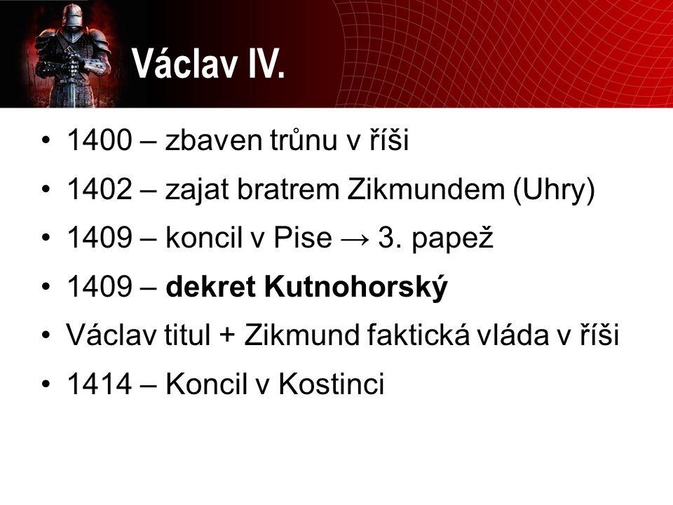 Václav IV. 1400 – zbaven trůnu v říši 1402 – zajat bratrem Zikmundem (Uhry) 1409 – koncil v Pise → 3. papež 1409 – dekret Kutnohorský Václav titul + Z