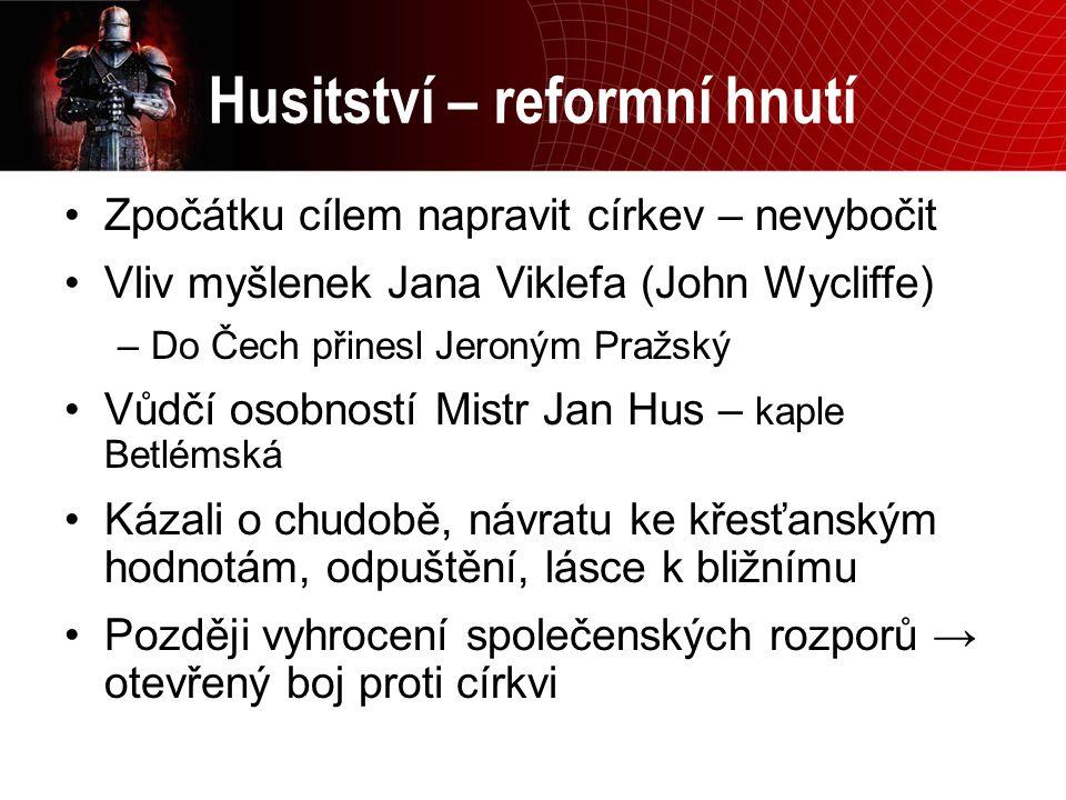 Husitství – reformní hnutí Zpočátku cílem napravit církev – nevybočit Vliv myšlenek Jana Viklefa (John Wycliffe) –Do Čech přinesl Jeroným Pražský Vůdč