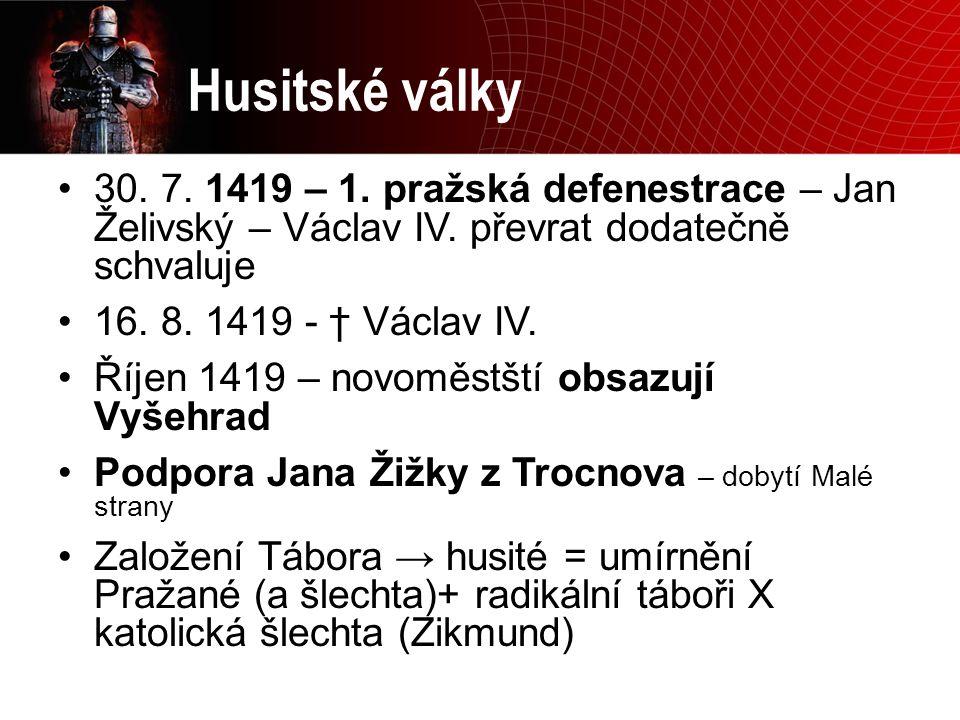 Husitské války 30. 7. 1419 – 1. pražská defenestrace – Jan Želivský – Václav IV. převrat dodatečně schvaluje 16. 8. 1419 - † Václav IV. Říjen 1419 – n
