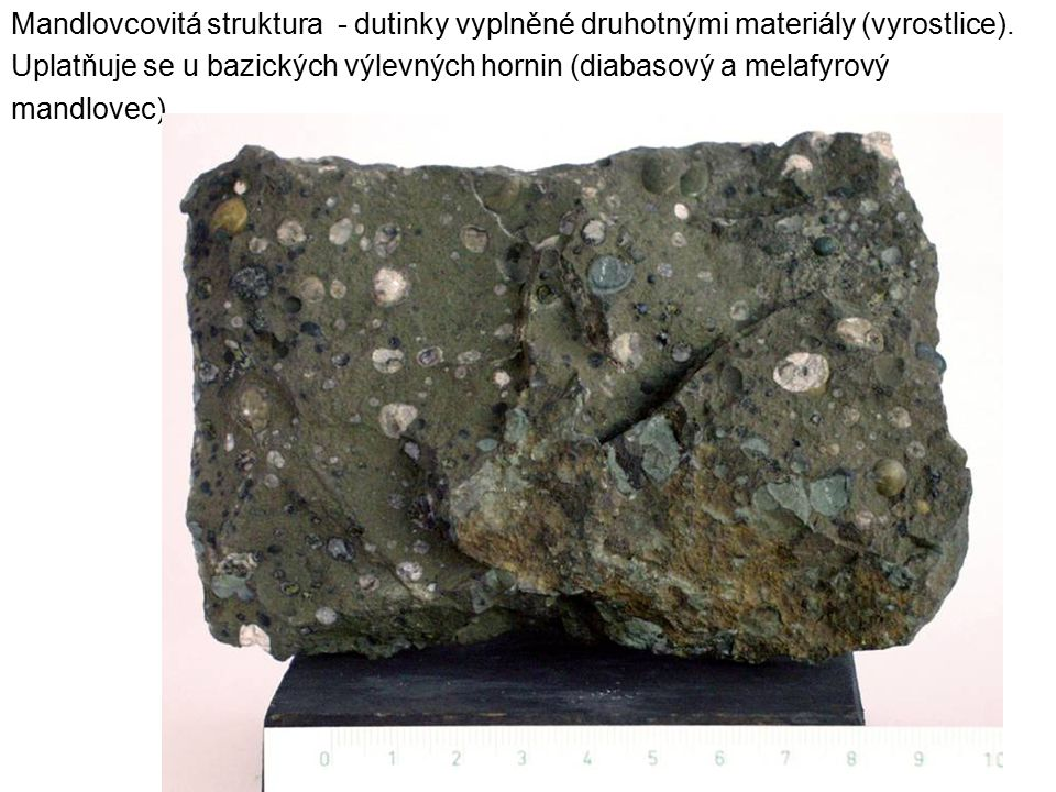 Mandlovcovitá struktura - dutinky vyplněné druhotnými materiály (vyrostlice). Uplatňuje se u bazických výlevných hornin (diabasový a melafyrový mandlo