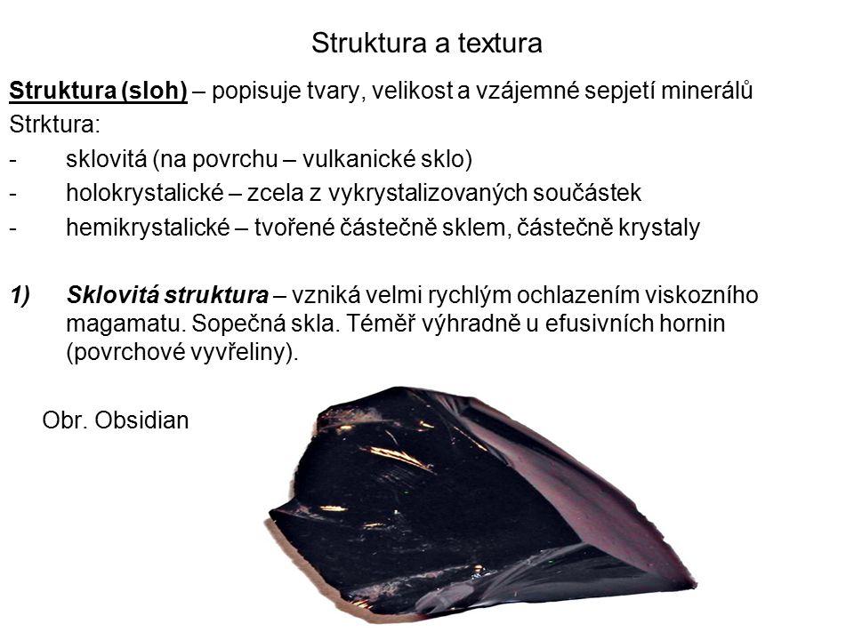 Struktura a textura Struktura (sloh) – popisuje tvary, velikost a vzájemné sepjetí minerálů Strktura: -sklovitá (na povrchu – vulkanické sklo) -holokr