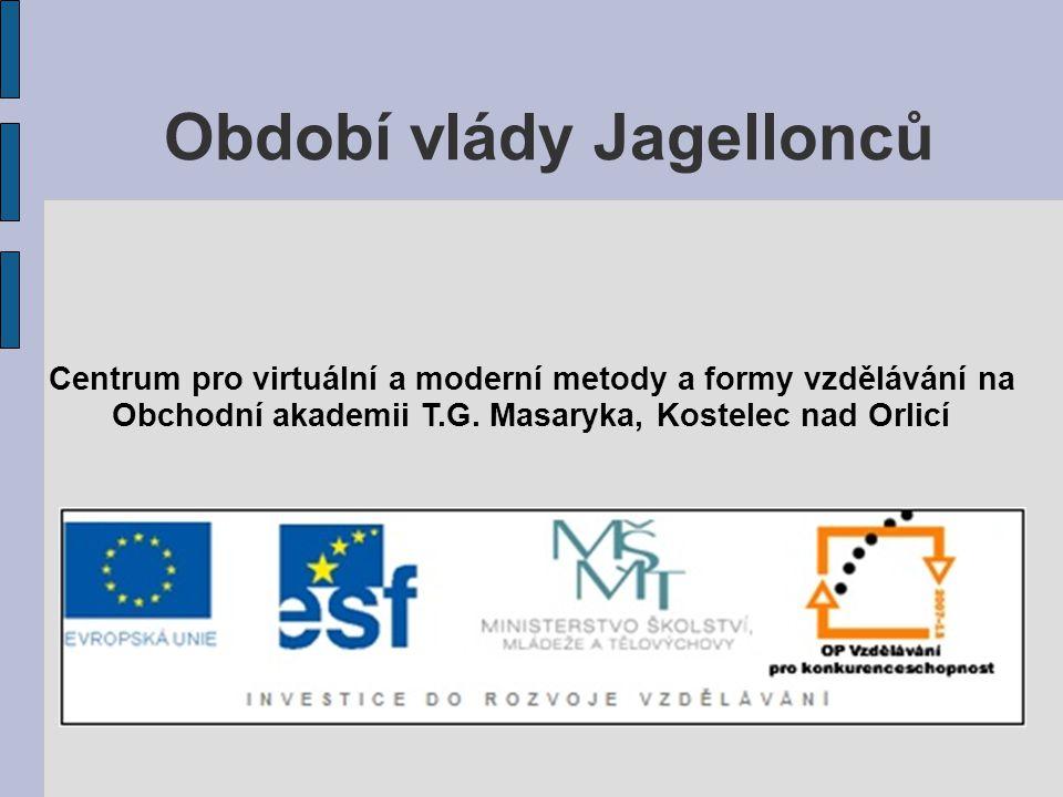 Období vlády Jagellonců Centrum pro virtuální a moderní metody a formy vzdělávání na Obchodní akademii T.G. Masaryka, Kostelec nad Orlicí