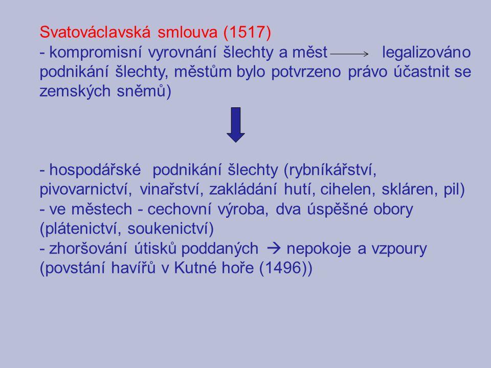 Svatováclavská smlouva (1517) - kompromisní vyrovnání šlechty a měst legalizováno podnikání šlechty, městům bylo potvrzeno právo účastnit se zemských