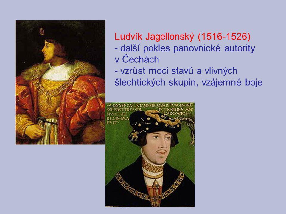 Ludvík Jagellonský (1516-1526) - další pokles panovnické autority v Čechách - vzrůst moci stavů a vlivných šlechtických skupin, vzájemné boje
