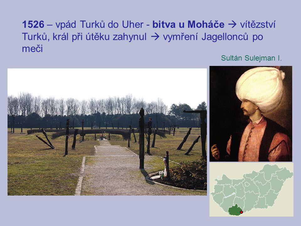 1526 – vpád Turků do Uher - bitva u Moháče  vítězství Turků, král při útěku zahynul  vymření Jagellonců po meči Sultán Sulejman I.