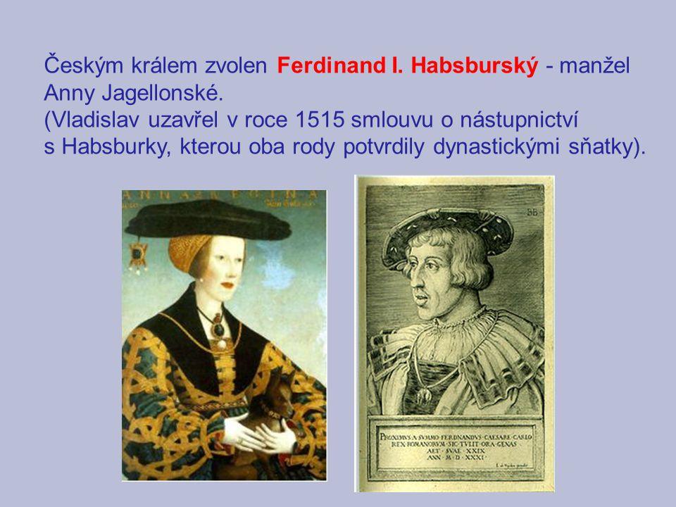 Českým králem zvolen Ferdinand I. Habsburský - manžel Anny Jagellonské. (Vladislav uzavřel v roce 1515 smlouvu o nástupnictví s Habsburky, kterou oba