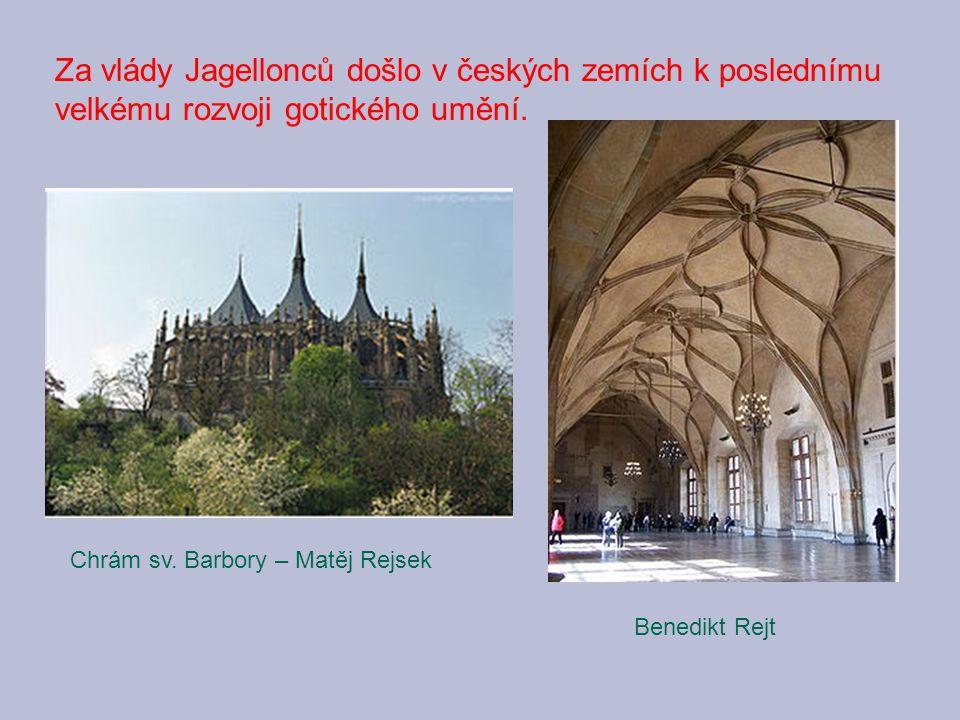 Za vlády Jagellonců došlo v českých zemích k poslednímu velkému rozvoji gotického umění. Chrám sv. Barbory – Matěj Rejsek Benedikt Rejt