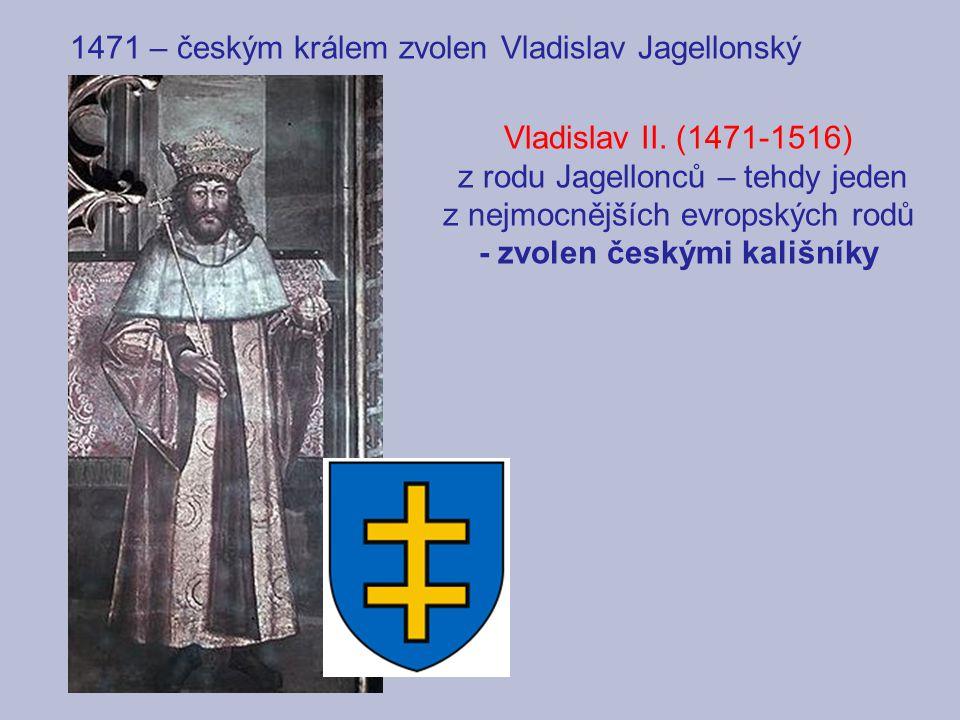 1471 – českým králem zvolen Vladislav Jagellonský Vladislav II. (1471-1516) z rodu Jagellonců – tehdy jeden z nejmocnějších evropských rodů - zvolen č