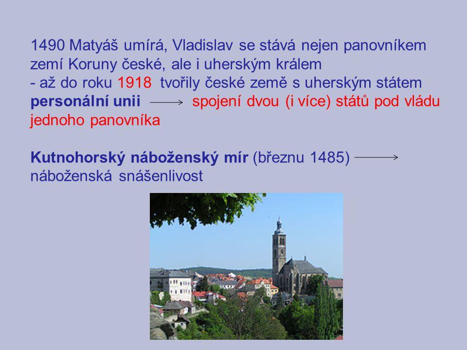 1490 Matyáš umírá, Vladislav se stává nejen panovníkem zemí Koruny české, ale i uherským králem - až do roku 1918 tvořily české země s uherským státem