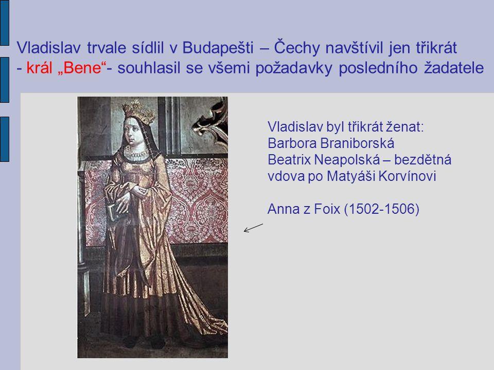 """Vladislav trvale sídlil v Budapešti – Čechy navštívil jen třikrát - král """"Bene""""- souhlasil se všemi požadavky posledního žadatele Vladislav byl třikrá"""