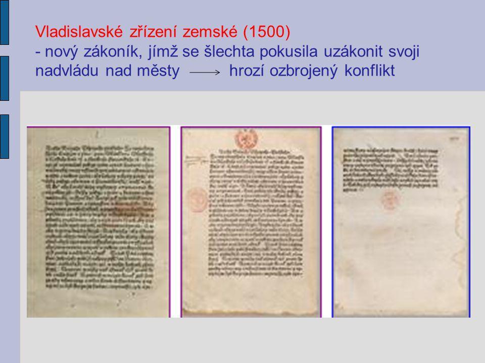 Vladislavské zřízení zemské (1500) - nový zákoník, jímž se šlechta pokusila uzákonit svoji nadvládu nad městy hrozí ozbrojený konflikt