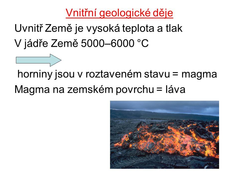 Vnitřní geologické děje Uvnitř Země je vysoká teplota a tlak V jádře Země 5000–6000 °C horniny jsou v roztaveném stavu = magma Magma na zemském povrch