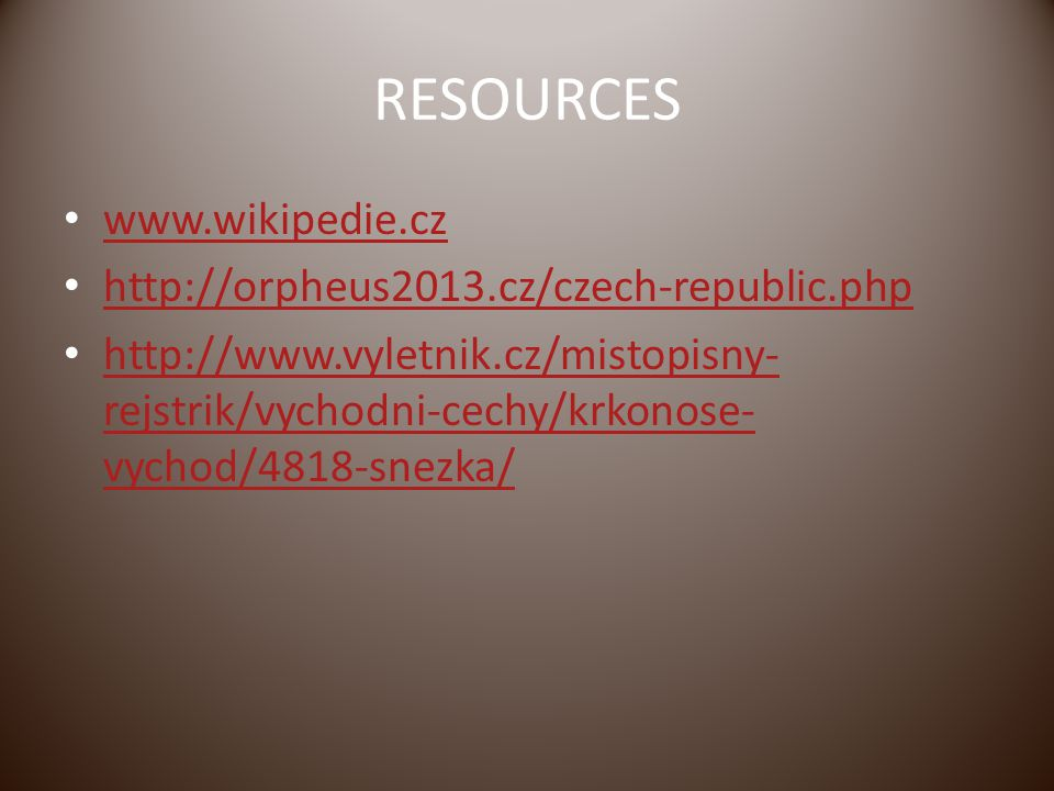 RESOURCES www.wikipedie.cz http://orpheus2013.cz/czech-republic.php http://www.vyletnik.cz/mistopisny- rejstrik/vychodni-cechy/krkonose- vychod/4818-snezka/ http://www.vyletnik.cz/mistopisny- rejstrik/vychodni-cechy/krkonose- vychod/4818-snezka/